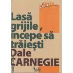 Lasa grijile, incepe sa traiesti (editura Curtea Veche, autor: Dale Carnegie isbn: 978-606-588-163-1)