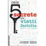 Cele 5 secrete ale vietii fericite(editura All, autor: John Izzo isbn: 978-973-684-739-4)