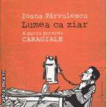 Lumea ca ziar . A patra putere : Caragiale ( editura : Humanitas , autor : Ioana Parvulescu ISBN 978-973-50-2954-8 )
