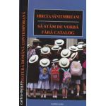 Sa stam de vorba fara catalog  ( editura : Cartex 2000 , autor : Mircea Santimbreanu ISBN 9789731044583 )