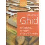 Ghid ortografic, ortoepic si de punctuatie ( Editura: Art Grup Editorial, Autor: Mihail Stan ISBN 978-606-710-195-9 )