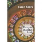 Peregrin in centrul lumii ( Editura: Herald, Autor: Vasile Andru ISBN 978-973-111-614-3 )