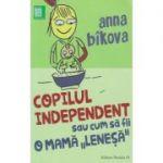 Copilul independet sau cum sa fii o mama lenesa ( Editura: Paralela 45, Autor: Anna Bikova ISBN 978-973-47-24-34-5 )