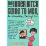The inner bitch guide to men, relationships, dating, etc ( Editura: Outlet - carte limba engleza, Autor: Elizabeth Hilts ISBN 1-4022-0322-5 )