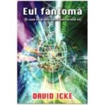 Eul Fantoma (Si cum sa iti descoperi adevaratul eu ) ( Editura: Daksha, Autor David Icke ISBN 9789731965383 )