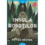 Insula Robotilor ( Editura: Arthur, Autor: Peter Brown ISBN 978-606-788-162-2 )