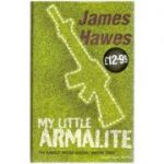 My Little Armalite ( Editura: Outlet - carte engleza, autor: James Hawes ISBN 978-0-224-08140-5 )