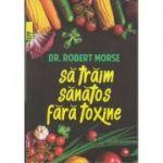 Sa traim sanatos fara toxine ( Editura: Paralela 45, Autor: Dr. Robert Morse, ISBN 978-973-47-2626-4 )