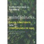 Mindfulness, calea constienta spre compasiunea de sine(Editura: Curtea Veche, Autor: Christopher K. Germer ISBN 978-606-44-0095-6 )