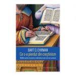 Ce s-a pierdut din crestinism. Bataliile pentru Scriptura si credintele pe care nu le-am cunoscut ( Editura: Humanitas, Autor: Bart D. Ehrman ISBN 9789735062637)