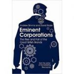 Eminent Corporations: The Rise and Fall of the Great British Corporation (Editura: Constable/Books Outlet, Autori: Andrew Simms, David Boyle ISBN 9781849010498 )