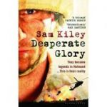 Desperate Glory: At War in Helmand with Britain's 16 Air Assault Brigade ( Editura: Bloomsbury/Books Outlet, Autor: Sam Kiley ISBN 9781408801239)