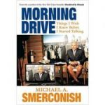 Morning Drive: Things I Wish I Knew Before I Started Talking ( Editura: The Lyons Press/Books Outlet, Autor: Michael A. Smerconish ISBN 9781599215174 )