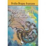 Fratii mei, Dragonii(Editura: Pro Dao, Autor: Ovidiu-Dragos Argesanu ISBN 978-606-93413-9-1)