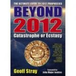 Beyond 2012: Catastrophe or Ecstasy - A Complete Guide to End-of-time Predictions ( Editura: Vital Signs Publishing/Books Outlet, Autor: Geoff Stray ISBN 9780955060809 )