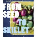 From Seed to Skillet: A Guide to Growing, Tending, Harvesting, and Cooking Up Fresh, Healthy Food to Share with People You Love (Editura: Chronicle Books/Books Outlet, Autori: Jimmy Williams, Susan Heeger, Eric Staudenmaier ISBN 9780811872218 )