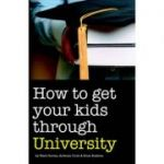 How to Get Your Kids Through University ( Editura: Accent Press/Books Outlet, Autori: Mark Davies, Anthony Cook, Brian Rushton ISBN 9781906125066 )
