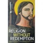 Religion Without Redemption: Social Contradictions and Awakened Dreams in Latin America (Editura: Pluto Press/Books Outlet, Autor: Luis Martínez Andrade ISBN 9780745335728 )