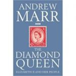 The Diamond Queen: Elizabeth II and Her People ( Editura: Macmillan/Books Outet, Autor: Andrew Marr ISBN 9780230748521 )