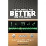 The Pictures are Better on the Radio: A Fan's Love Affair with Sport on the Wireless ( Editura: Pitch Publishing/Books Outlet, Autor: Adam Carroll-Smith ISBN 9781785310614 )