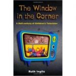 The Window in the Corner: A Half-Century of Children's Television ( Editura: Peter Owen/Books Outlet, Autor: Ruth Inglis ISBN 9780720611052 )