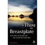 Be Thou My Breastplate: 40 Days of Giving your Life to God the Celtic Way ( Editura: Mowbray/Books Outlet, Autor: Paul Wallis ISBN 9781906286194)