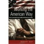 Working the American Way: How to Work and Communicate Successfully With Americans at work ( Editura: How To Books/Books Outlet, Autor: Robert Day ISBN 9781857039849 )