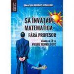 Sa invatam matematica fara profesor. Clasa a IX- Profil tehnologic (Editura: Hyperion, Autor: Gheorghe Adalbert Schneider ISBN 9786065890893)