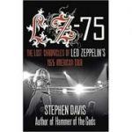 Lz-'75: The Lost Chronicles of Led Zeppelin's 1975 American Tour ( Editura: Fourth Estate, Autor: Stephen Davis ISBN 9780007377954)