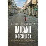 Balcanii in secolul XX. O istorie postimperiala (Editura: Humanitas, Autor: Oliver Jens Schmitt ISBN 9789735070793)