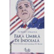 Fara umbra de indoiala presedentia lui George W. Bush(editura Curtea Veche, autor:Robert Draper isbn:978-973-669-551-)