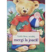 Teddy Bear, ursulet, mergi la joaca!