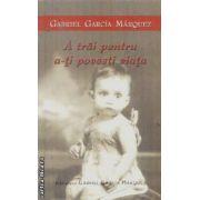 A trai pentru a-ti povesti viata(editura Rao, autor:Gabriel Garcia Marquez isbn:978-973-103-418-8)