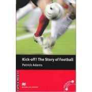 Kick-off The story of Football - Level 4 Pre-Intermediate ( editura: Macmillan, autor: Patrick Adams, ISBN 978-0-2304-0049-8 )