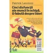 Cinci disfunctii ale muncii in echipa O fabula despre lideri(editura Curtea Veche, autor:Patrick Lencioni isbn:978-606-588-003-0)