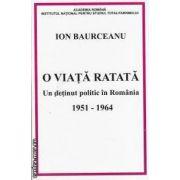 O viata ratata-Un detinut politic in Romania 1951-1964