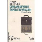 Cum am devenit expert in vanzari(editura Curtea Veche, autor: Frank Bettger isbn: 978-973-669-473-8)