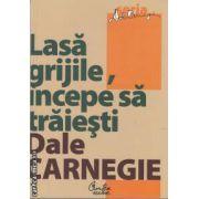 Lasa grijile , incepe sa traiesti (editura Curtea Veche , autor : Dale Carnegie isbn : 978-606-588-163-1)