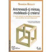 Antreneaza-ti mintea,modeleaza-ti creierul(editura Curtea Veche, autor:Sharon Begley isbn:978-973-669-943-6)