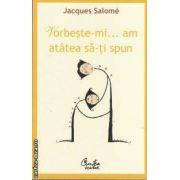 Vorbeste-mi...am atatea sa-ti spun(editura Curtea Veche, autor:Jacques Salome isbn 978-973-669-771-5)