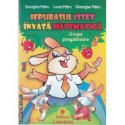 Iepurasul istet invata matematica grupa pregatitoare(editura Carminis, autori:Georgeta Patru,Laura Patru,Gheorghe Patru isbn:978-973-123-148-8)