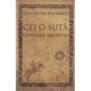 Cei o suta.Diavolul argintiu (editura Curtea Veche, autor: Gheorghe Schwartz isbn: 978-606-588-191-4)
