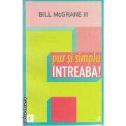 Pur si simplu intreaba!(editura Curtea Veche, autor: Bill McGrane III isbn: 978-606-588-196-9)