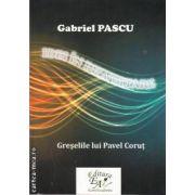 Greselile lui Pavel Corut(editura EuroAcademia, autor: Gabriel Pascu isbn: 978-606-92448-9-0)