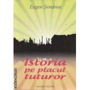 Istoria pe placul tuturor (editura Vicovia, autor: Eugen Sendrea isbn: 978-973-1902-56-2)