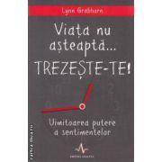 Viata nu asteapta... TREZESTE-TE! (editura Amaltea, autor: Lynn Grabhorn isbn: 978-973-162-092-3)