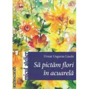 Sa pictam flori in acuarela (editura Casa, autor: Urmai Unguran Laszlo isbn: 978-606-8189-35-2)