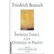 Imparatia tainica a lui Dumnezeu pe Pamant (editura Univers Enciclopedic, autor: Friedrich Benesch isbn: 978-606-816-282-9)
