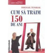 Cum sa traim 150 de ani ( editura: Paralela 45, autor: Mikhail Tombak ISBN 978-973-47-1379-0 )