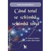 CAND TOTUL SE SCHIMBA, SCHIMBA TOTUL  ( editura: For You , autor: Neale Donald Walsch ISBN 978-606-639-001-9 )